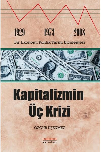 KAPİTALİZMİN ÜÇ KRİZİ: 1929-1973 ve 2008 Bir Ekonomi Politik Tarihi İncelemesi
